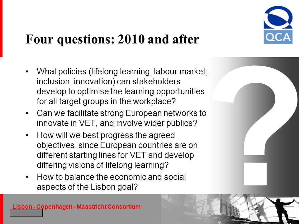 Lisbon - Copenhagen - Maastricht Consortium December 2004 ? Four questions: 2010 and after What policies (lifelong learning, labour market, inclusion,