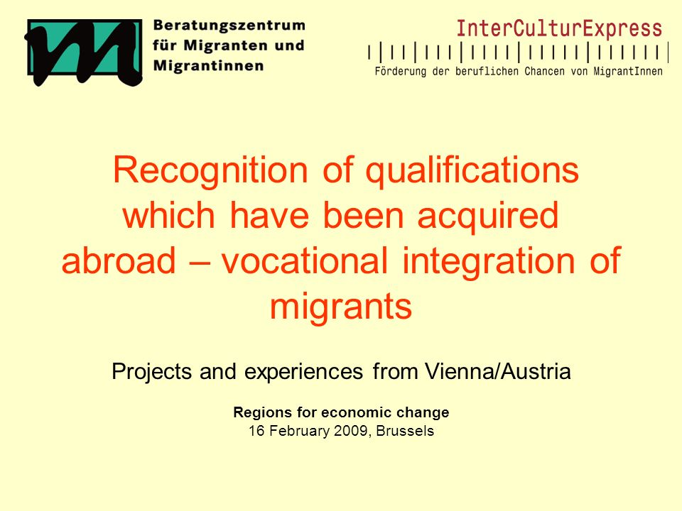 Recognition of qualifications which have been acquired abroad – vocational integration of migrants Projects and experiences from Vienna/Austria Regions for economic change 16 February 2009, Brussels