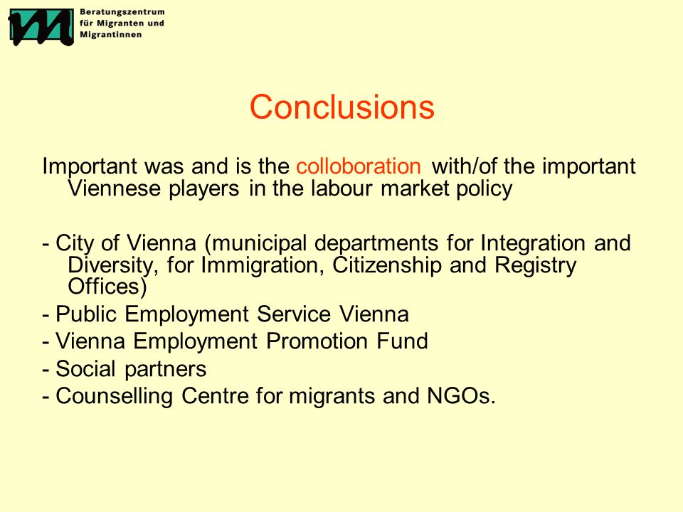 Conclusions Important was and is the colloboration with/of the important Viennese players in the labour market policy - City of Vienna (municipal departments for Integration and Diversity, for Immigration, Citizenship and Registry Offices) - Public Employment Service Vienna - Vienna Employment Promotion Fund - Social partners - Counselling Centre for migrants and NGOs.