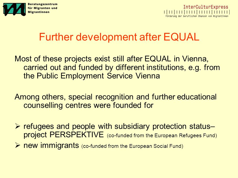 Further development after EQUAL Most of these projects exist still after EQUAL in Vienna, carried out and funded by different institutions, e.g.