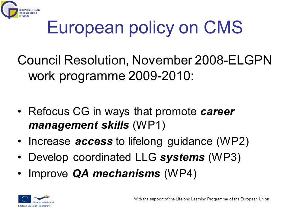With the support of the Lifelong Learning Programme of the European Union European policy on CMS Council Resolution, November 2008-ELGPN work programme 2009-2010: Refocus CG in ways that promote career management skills (WP1) Increase access to lifelong guidance (WP2) Develop coordinated LLG systems (WP3) Improve QA mechanisms (WP4)