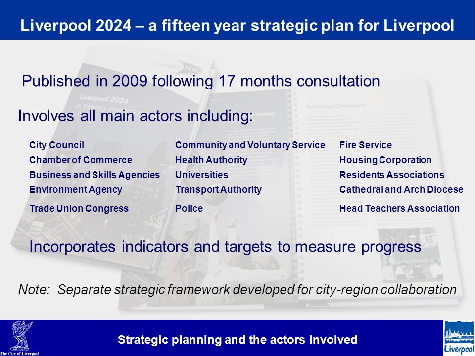 Liverpool 2024 – a fifteen year strategic plan for Liverpool Strategic planning and the actors involved Published in 2009 following 17 months consultation Involves all main actors including: City Council Chamber of Commerce Business and Skills AgenciesUniversities Transport Authority Police Health Authority Environment Agency Residents Associations Housing Corporation Trade Union Congress Community and Voluntary Service Head Teachers Association Fire Service Cathedral and Arch Diocese Incorporates indicators and targets to measure progress Note: Separate strategic framework developed for city-region collaboration