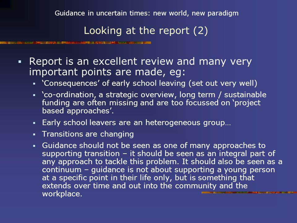 Guidance in uncertain times: new world, new paradigm Looking at the report (2) Report is an excellent review and many very important points are made, eg: Consequences of early school leaving (set out very well) co-ordination, a strategic overview, long term / sustainable funding are often missing and are too focussed on project based approaches.