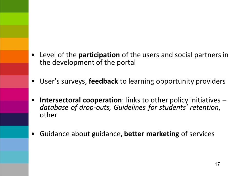 17 Level of the participation of the users and social partners in the development of the portal Users surveys, feedback to learning opportunity providers Intersectoral cooperation: links to other policy initiatives – database of drop-outs, Guidelines for students retention, other Guidance about guidance, better marketing of services