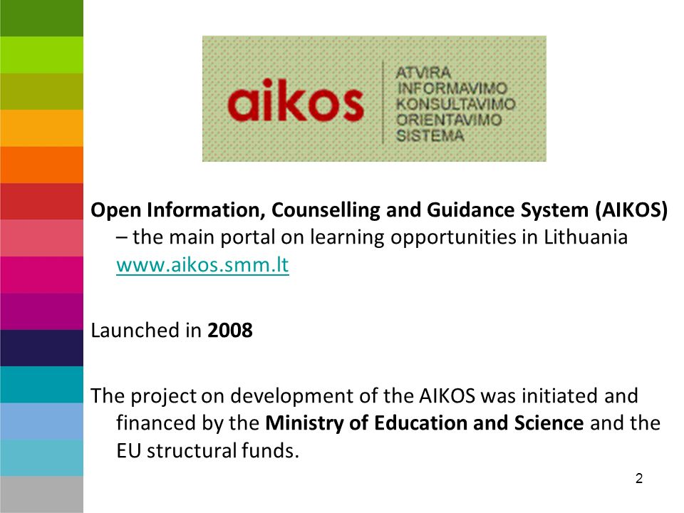 2 Open Information, Counselling and Guidance System (AIKOS) – the main portal on learning opportunities in Lithuania www.aikos.smm.lt www.aikos.smm.lt Launched in 2008 The project on development of the AIKOS was initiated and financed by the Ministry of Education and Science and the EU structural funds.