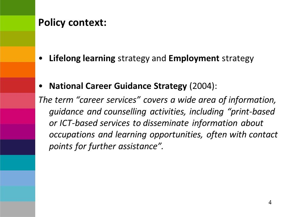 4 Policy context: Lifelong learning strategy and Employment strategy National Career Guidance Strategy (2004): The term career services covers a wide area of information, guidance and counselling activities, including print-based or ICT-based services to disseminate information about occupations and learning opportunities, often with contact points for further assistance.