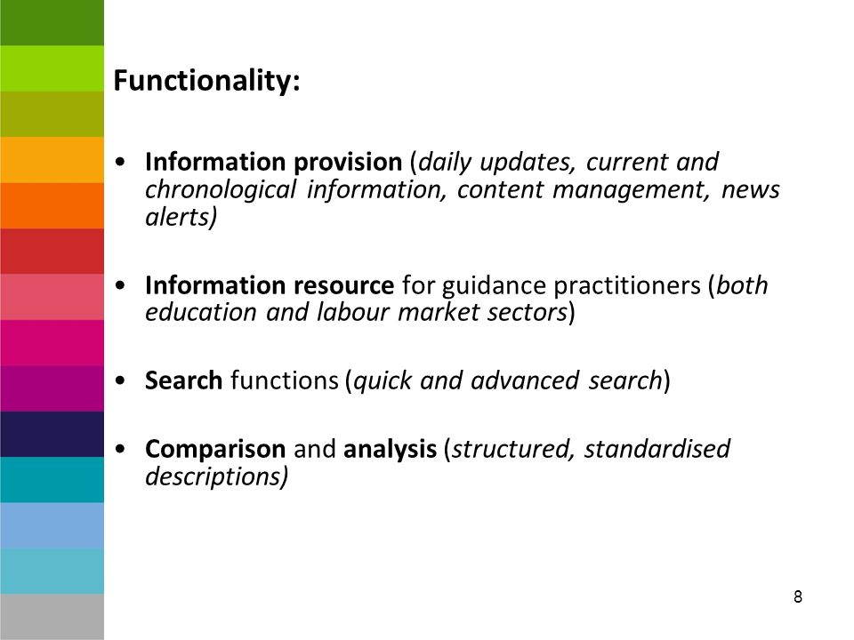 8 Functionality: Information provision (daily updates, current and chronological information, content management, news alerts) Information resource for guidance practitioners (both education and labour market sectors) Search functions (quick and advanced search) Comparison and analysis (structured, standardised descriptions)