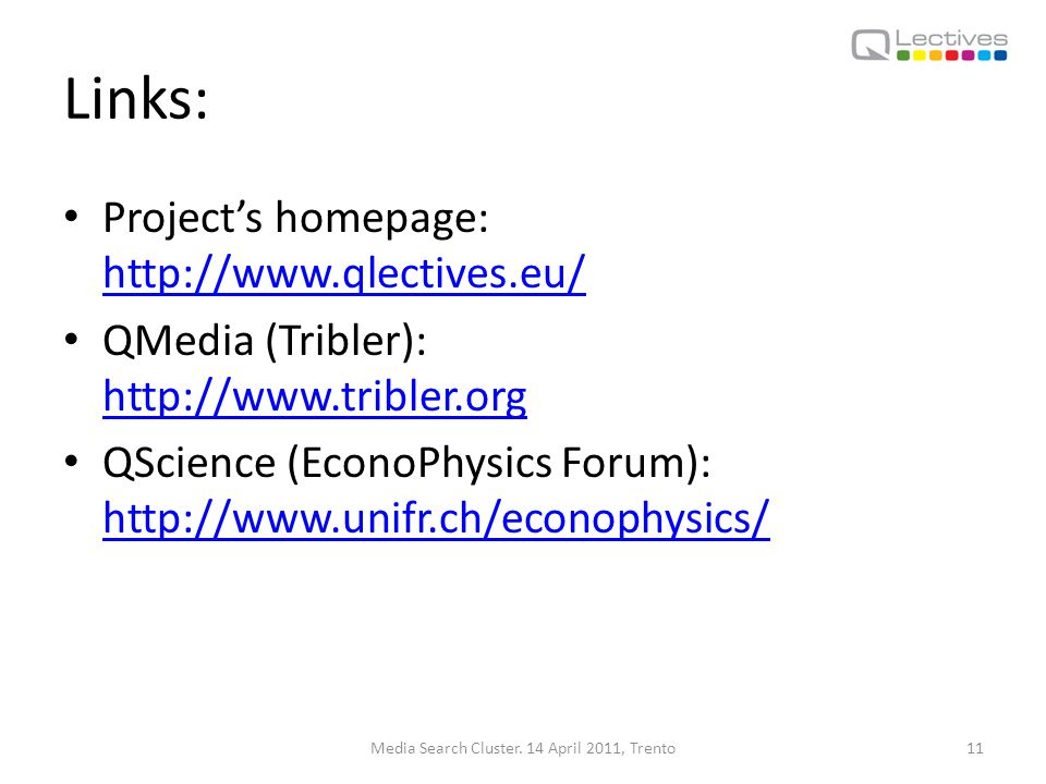 Links: Projects homepage: http://www.qlectives.eu/ http://www.qlectives.eu/ QMedia (Tribler): http://www.tribler.org http://www.tribler.org QScience (EconoPhysics Forum): http://www.unifr.ch/econophysics/ http://www.unifr.ch/econophysics/ Media Search Cluster.