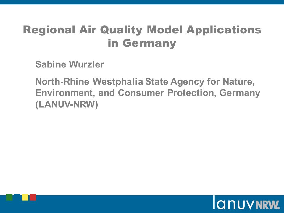 Regional Air Quality Model Applications in Germany Sabine Wurzler North-Rhine Westphalia State Agency for Nature, Environment, and Consumer Protection, Germany (LANUV-NRW)