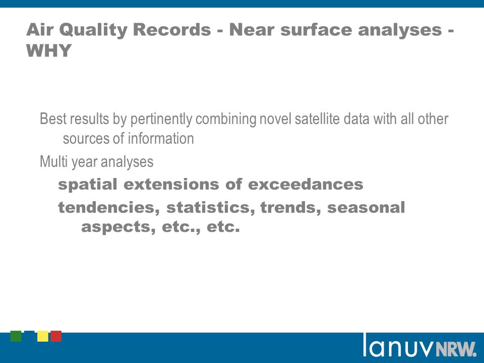 Air Quality Records - Near surface analyses - WHY Best results by pertinently combining novel satellite data with all other sources of information Multi year analyses spatial extensions of exceedances tendencies, statistics, trends, seasonal aspects, etc., etc.
