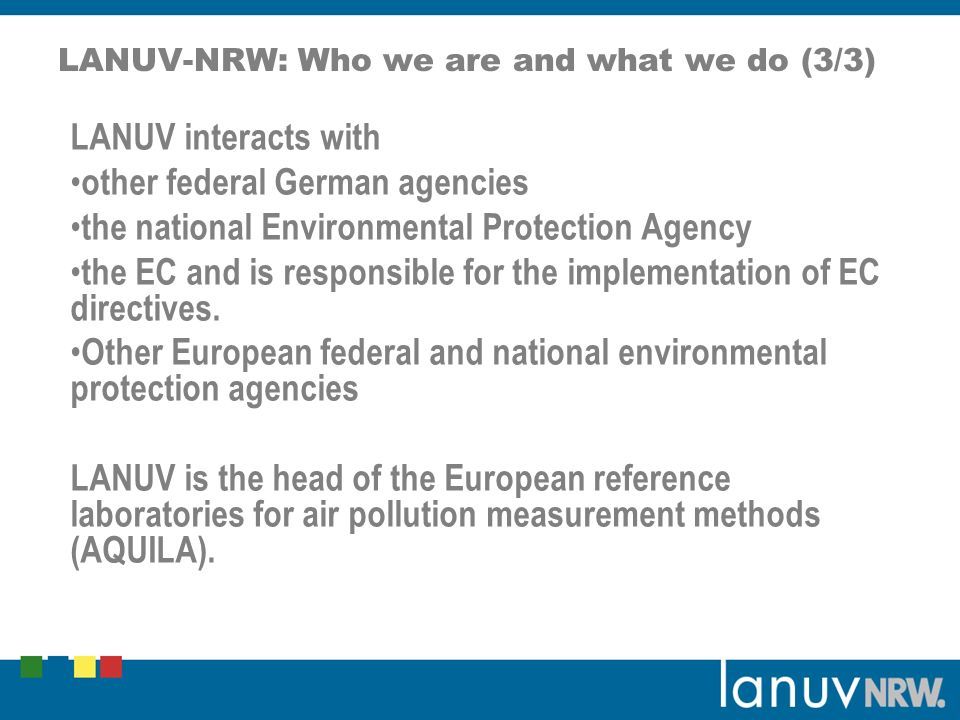 LANUV-NRW: Who we are and what we do (3/3) LANUV interacts with other federal German agencies the national Environmental Protection Agency the EC and is responsible for the implementation of EC directives.