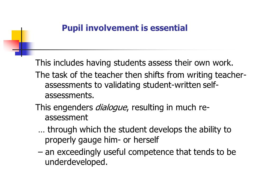 Pupil involvement is essential This includes having students assess their own work. The task of the teacher then shifts from writing teacher- assessme