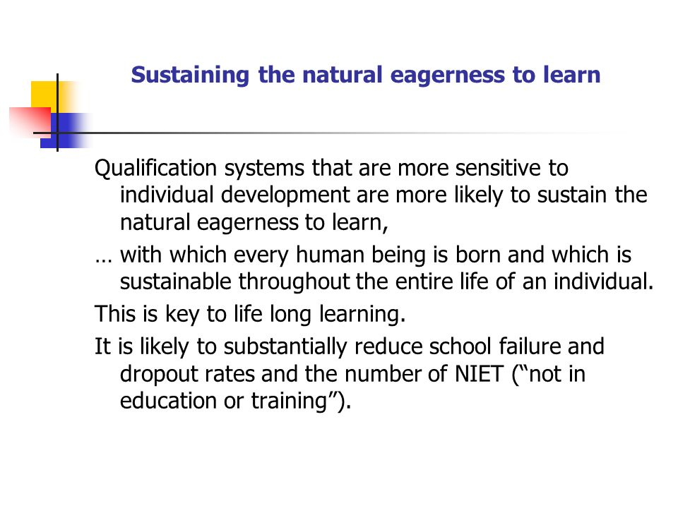 Sustaining the natural eagerness to learn Qualification systems that are more sensitive to individual development are more likely to sustain the natural eagerness to learn, … with which every human being is born and which is sustainable throughout the entire life of an individual.