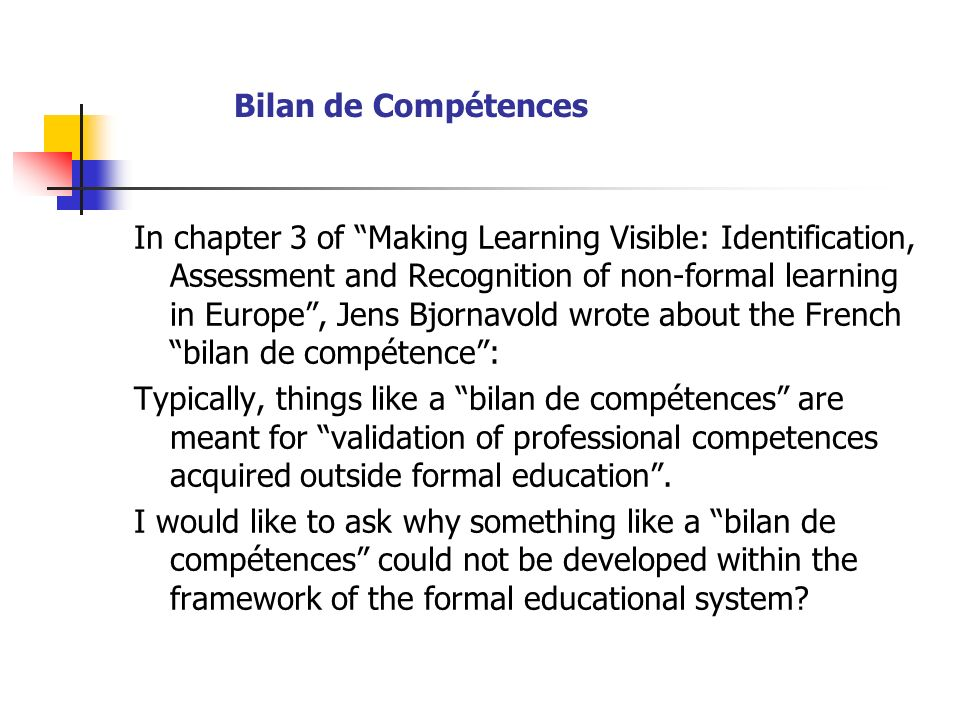 Bilan de Compétences In chapter 3 of Making Learning Visible: Identification, Assessment and Recognition of non-formal learning in Europe, Jens Bjornavold wrote about the French bilan de compétence: Typically, things like a bilan de compétences are meant for validation of professional competences acquired outside formal education.