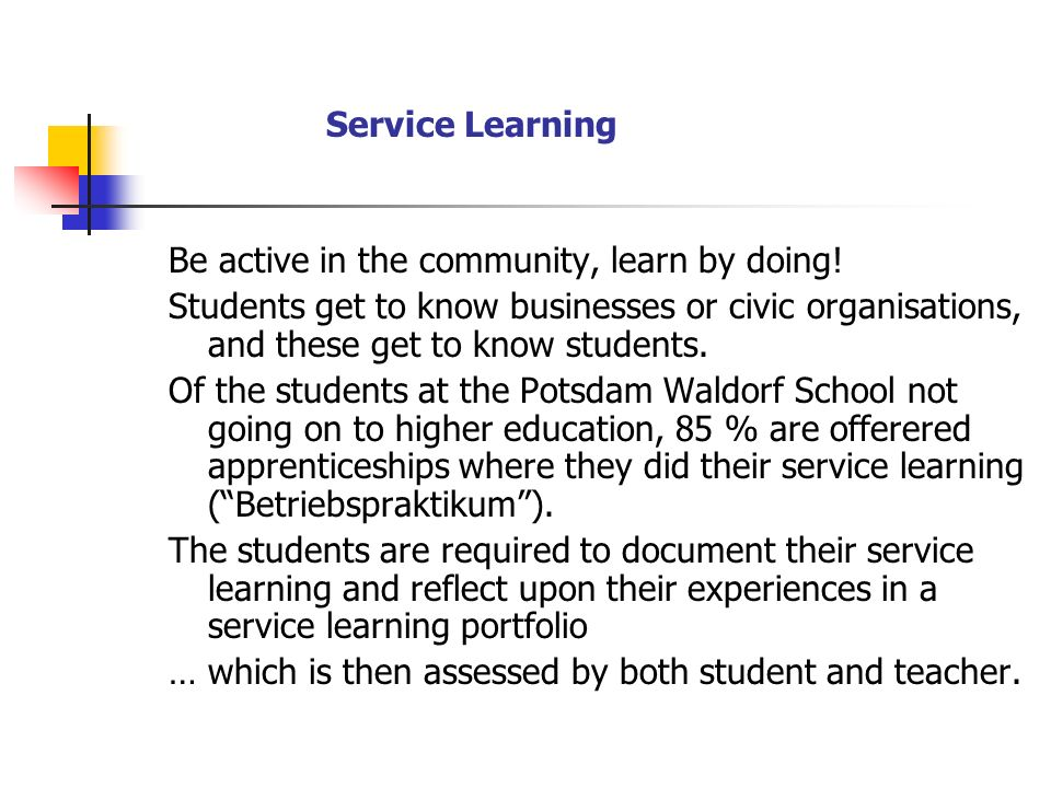 Service Learning Be active in the community, learn by doing! Students get to know businesses or civic organisations, and these get to know students. O