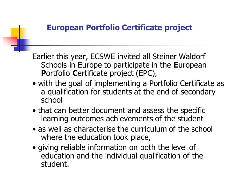 European Portfolio Certificate project Earlier this year, ECSWE invited all Steiner Waldorf Schools in Europe to participate in the European Portfolio Certificate project (EPC), with the goal of implementing a Portfolio Certificate as a qualification for students at the end of secondary school that can better document and assess the specific learning outcomes achievements of the student as well as characterise the curriculum of the school where the education took place, giving reliable information on both the level of education and the individual qualification of the student.