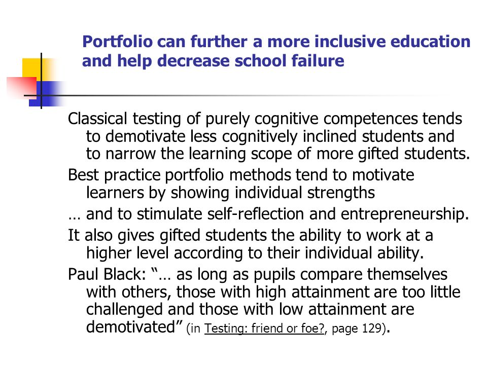 Portfolio can further a more inclusive education and help decrease school failure Classical testing of purely cognitive competences tends to demotivate less cognitively inclined students and to narrow the learning scope of more gifted students.
