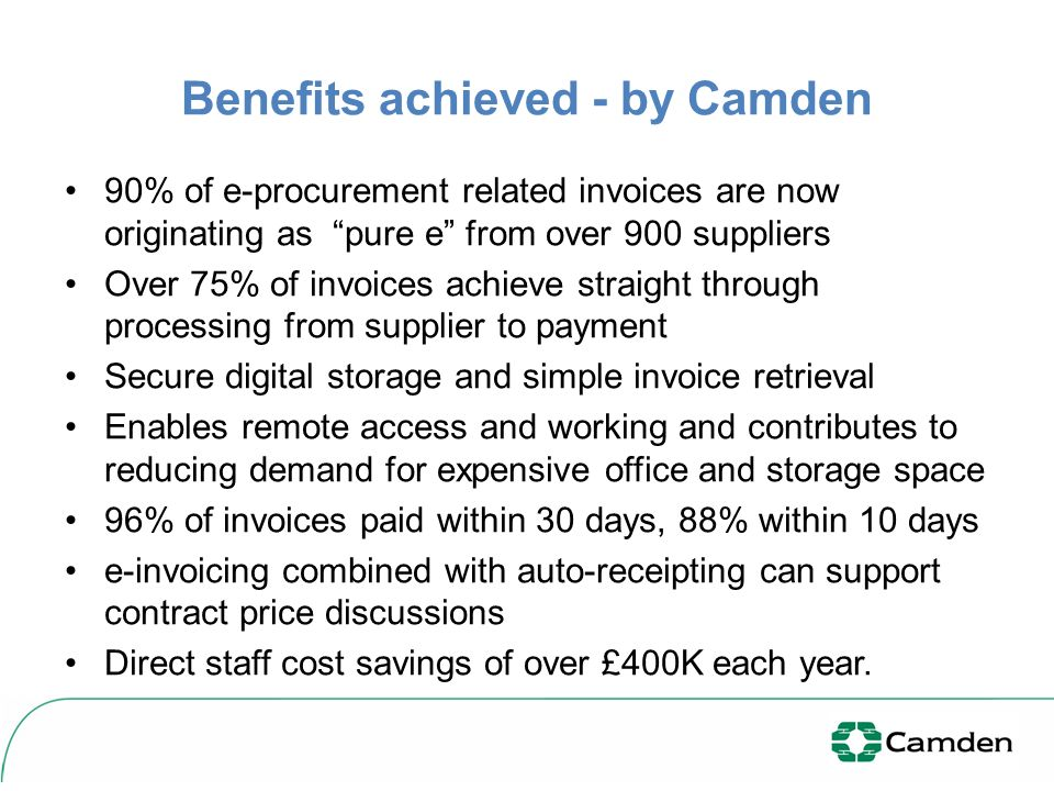 Benefits achieved - by Camden 90% of e-procurement related invoices are now originating as pure e from over 900 suppliers Over 75% of invoices achieve straight through processing from supplier to payment Secure digital storage and simple invoice retrieval Enables remote access and working and contributes to reducing demand for expensive office and storage space 96% of invoices paid within 30 days, 88% within 10 days e-invoicing combined with auto-receipting can support contract price discussions Direct staff cost savings of over £400K each year.