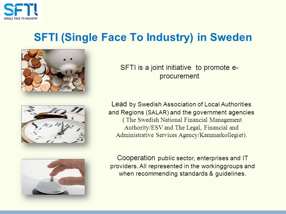 SFTI (Single Face To Industry) in Sweden SFTI is a joint initiative to promote e- procurement Lead by Swedish Association of Local Authorities and Regions ( SALAR ) and the government agencies ( The Swedish National Financial Management Authority/ESV and The Legal, Financial and Administrative Services Agency/Kammarkollegiet).