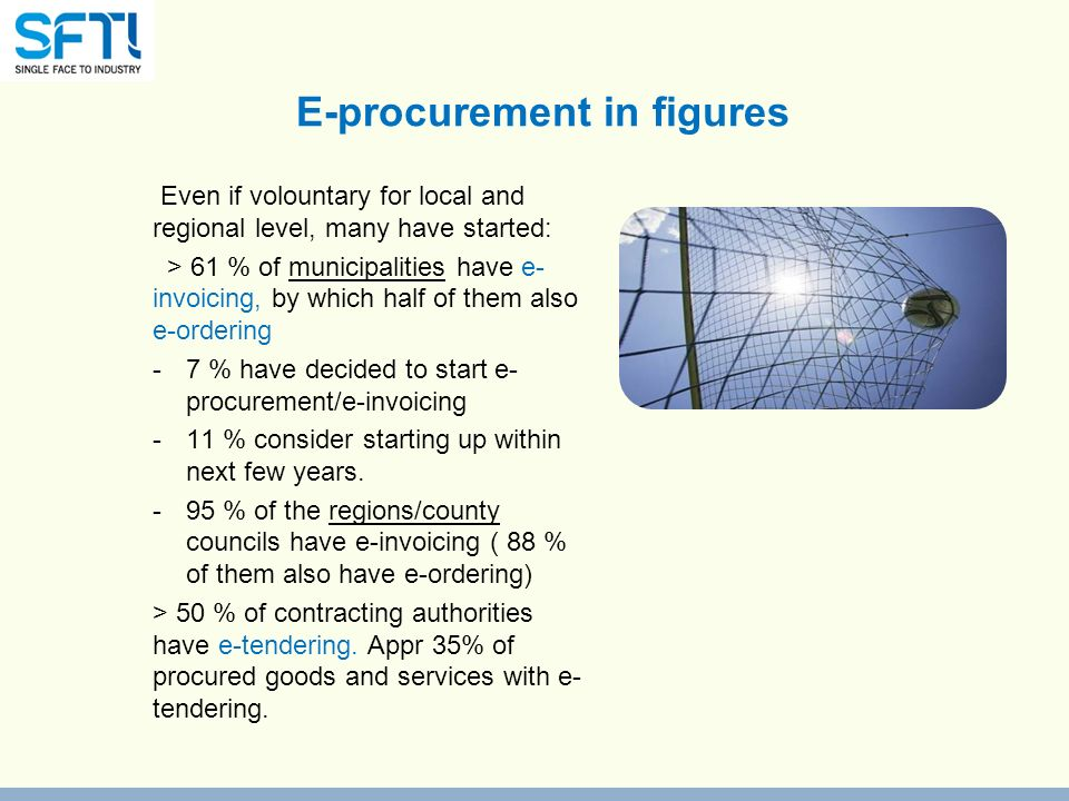 E-procurement in figures Even if volountary for local and regional level, many have started: > 61 % of municipalities have e- invoicing, by which half of them also e-ordering -7 % have decided to start e- procurement/e-invoicing -11 % consider starting up within next few years.