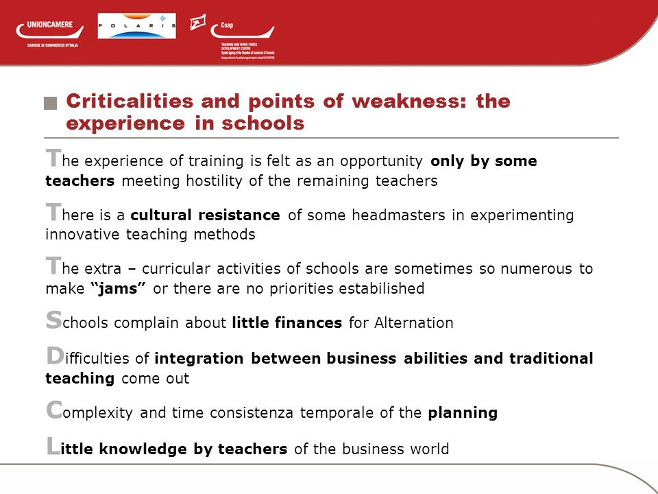 Criticalities and points of weakness: the experience in schools T he experience of training is felt as an opportunity only by some teachers meeting hostility of the remaining teachers T here is a cultural resistance of some headmasters in experimenting innovative teaching methods T he extra – curricular activities of schools are sometimes so numerous to make jams or there are no priorities estabilished S chools complain about little finances for Alternation D ifficulties of integration between business abilities and traditional teaching come out C omplexity and time consistenza temporale of the planning L ittle knowledge by teachers of the business world