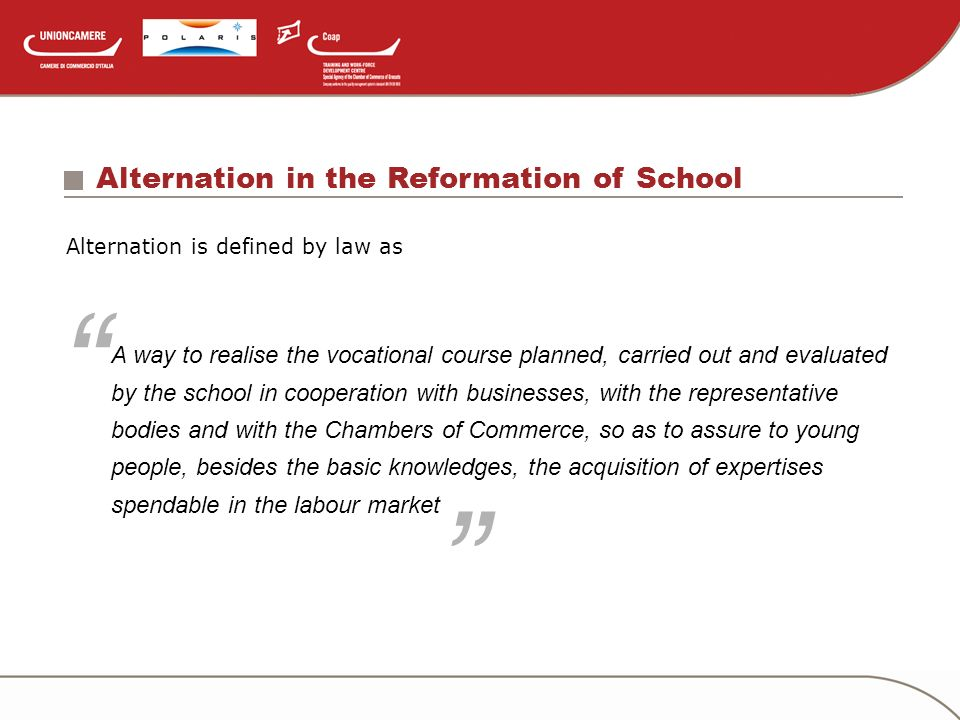 Alternation in the Reformation of School Alternation is defined by law as A way to realise the vocational course planned, carried out and evaluated by the school in cooperation with businesses, with the representative bodies and with the Chambers of Commerce, so as to assure to young people, besides the basic knowledges, the acquisition of expertises spendable in the labour market