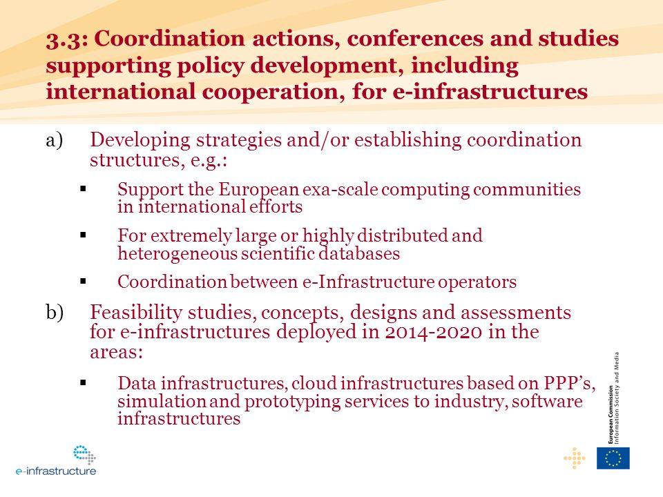 3.3: Coordination actions, conferences and studies supporting policy development, including international cooperation, for e-infrastructures a)Developing strategies and/or establishing coordination structures, e.g.: Support the European exa-scale computing communities in international efforts For extremely large or highly distributed and heterogeneous scientific databases Coordination between e-Infrastructure operators b)Feasibility studies, concepts, designs and assessments for e-infrastructures deployed in 2014-2020 in the areas: Data infrastructures, cloud infrastructures based on PPPs, simulation and prototyping services to industry, software infrastructures