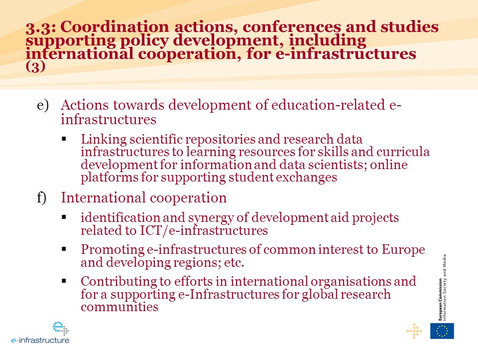 e)Actions towards development of education-related e- infrastructures Linking scientific repositories and research data infrastructures to learning resources for skills and curricula development for information and data scientists; online platforms for supporting student exchanges f)International cooperation identification and synergy of development aid projects related to ICT/e-infrastructures Promoting e-infrastructures of common interest to Europe and developing regions; etc.
