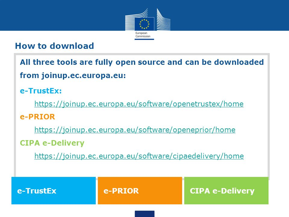 How to download All three tools are fully open source and can be downloaded from joinup.ec.europa.eu: e-TrustEx: https://joinup.ec.europa.eu/software/openetrustex/home e-PRIOR https://joinup.ec.europa.eu/software/openeprior/home CIPA e-Delivery https://joinup.ec.europa.eu/software/cipaedelivery/home e-TrustEx e-PRIOR CIPA e-Delivery