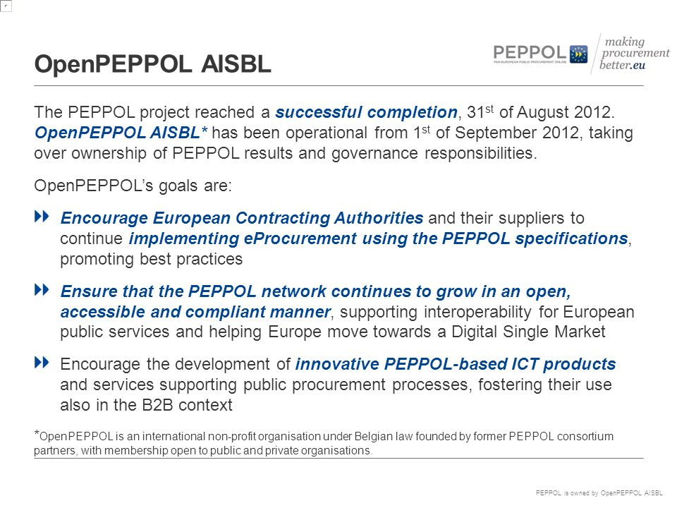 PEPPOL is owned by OpenPEPPOL AISBL OpenPEPPOL AISBL The PEPPOL project reached a successful completion, 31 st of August 2012.
