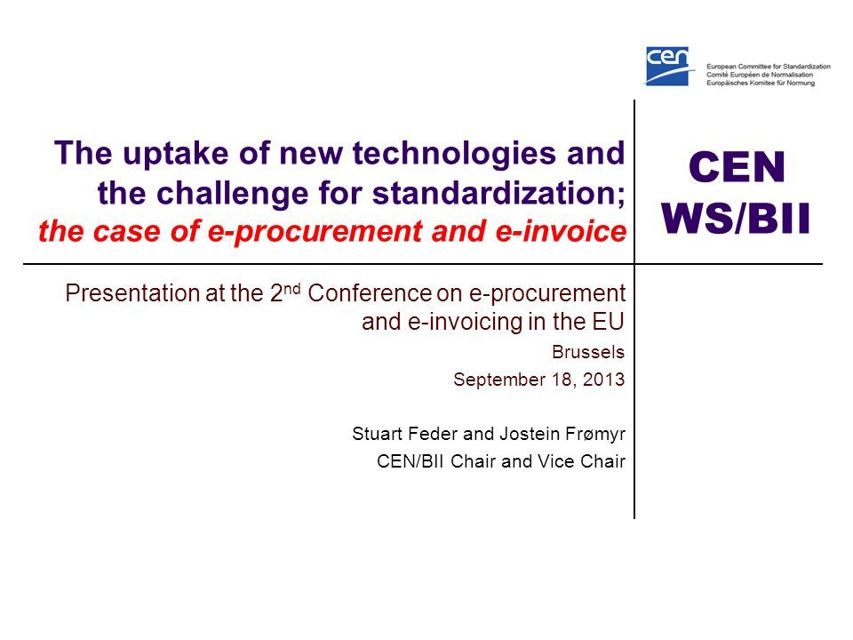 CEN WS/BII The uptake of new technologies and the challenge for standardization ; the case of e-procurement and e-invoice Presentation at the 2 nd Conference on e-procurement and e-invoicing in the EU Brussels September 18, 2013 Stuart Feder and Jostein Frømyr CEN/BII Chair and Vice Chair