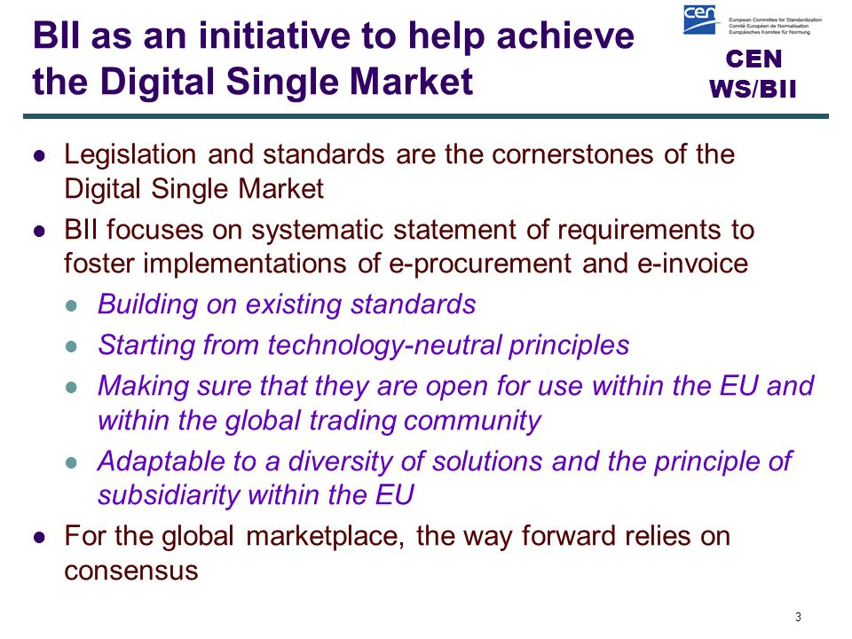 CEN WS/BII BII as an initiative to help achieve the Digital Single Market Legislation and standards are the cornerstones of the Digital Single Market BII focuses on systematic statement of requirements to foster implementations of e-procurement and e-invoice Building on existing standards Starting from technology-neutral principles Making sure that they are open for use within the EU and within the global trading community Adaptable to a diversity of solutions and the principle of subsidiarity within the EU For the global marketplace, the way forward relies on consensus 3