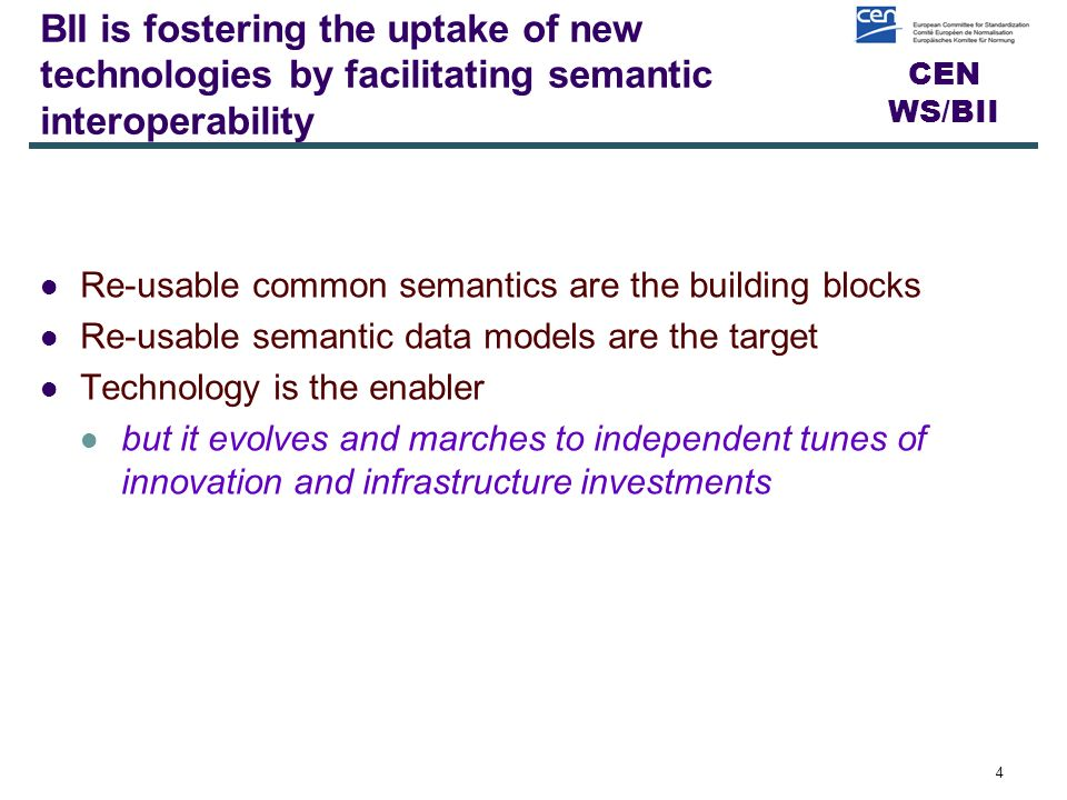 CEN WS/BII Driving principle going forward The uptake of new technologies is facilitated through a technology-neutral tool kit that fosters semantic interoperability: making use of common methodologies and standards for articulating requirements, re-usable common semantics, re-usable semantic data models and available syntax-bindings.