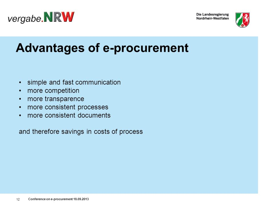 Conference on e-procurement 18.09.2013 12 Advantages of e-procurement simple and fast communication more competition more transparence more consistent processes more consistent documents and therefore savings in costs of process