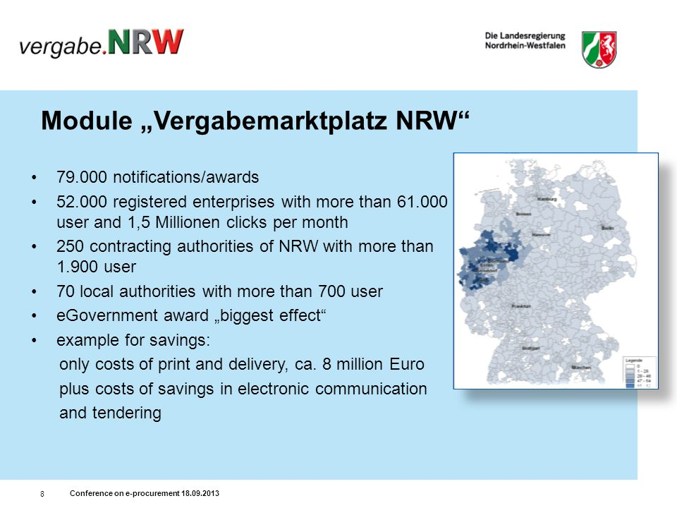 Conference on e-procurement 18.09.2013 8 Module Vergabemarktplatz NRW 79.000 notifications/awards 52.000 registered enterprises with more than 61.000 user and 1,5 Millionen clicks per month 250 contracting authorities of NRW with more than 1.900 user 70 local authorities with more than 700 user eGovernment award biggest effect example for savings: only costs of print and delivery, ca.
