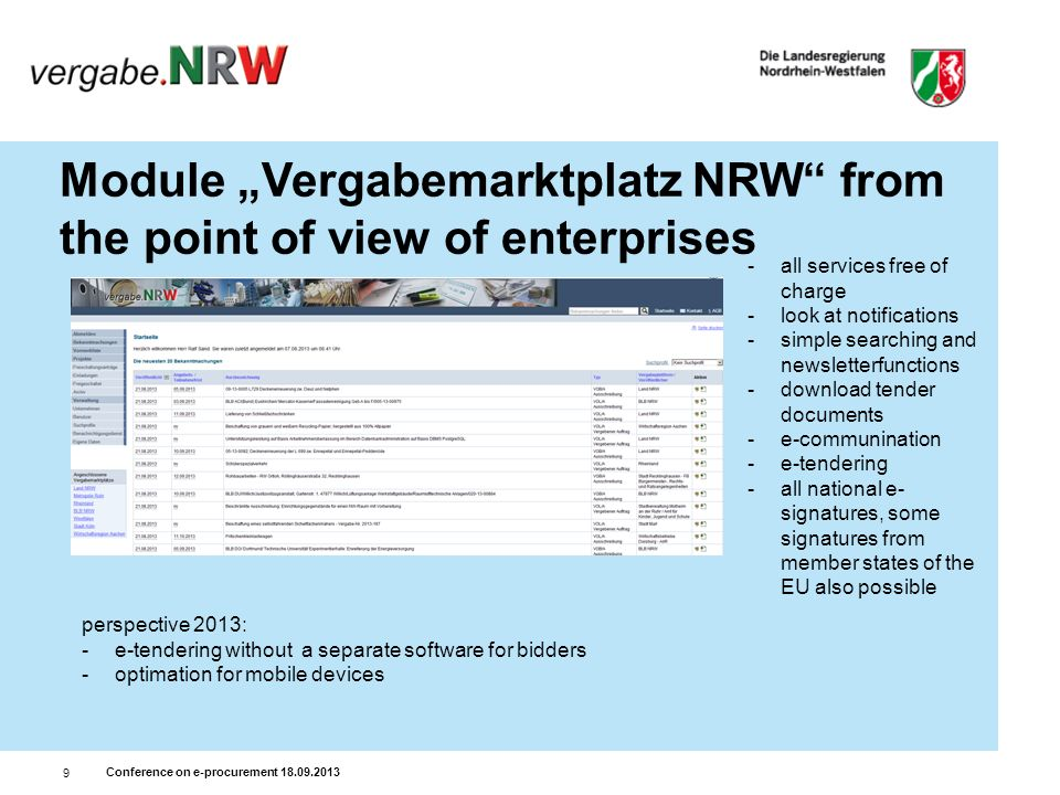 Conference on e-procurement 18.09.2013 9 Module Vergabemarktplatz NRW from the point of view of enterprises -all services free of charge -look at notifications -simple searching and newsletterfunctions -download tender documents -e-communination -e-tendering -all national e- signatures, some signatures from member states of the EU also possible perspective 2013: -e-tendering without a separate software for bidders -optimation for mobile devices