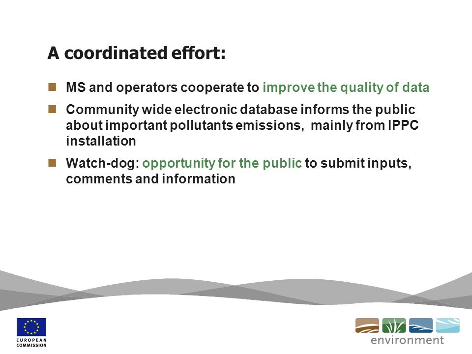 A coordinated effort: MS and operators cooperate to improve the quality of data Community wide electronic database informs the public about important pollutants emissions, mainly from IPPC installation Watch-dog: opportunity for the public to submit inputs, comments and information