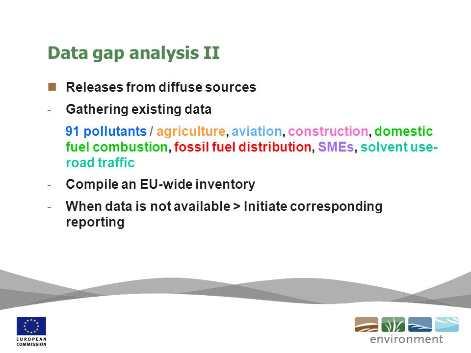 Data gap analysis II Releases from diffuse sources -Gathering existing data 91 pollutants / agriculture, aviation, construction, domestic fuel combustion, fossil fuel distribution, SMEs, solvent use- road traffic -Compile an EU-wide inventory -When data is not available > Initiate corresponding reporting
