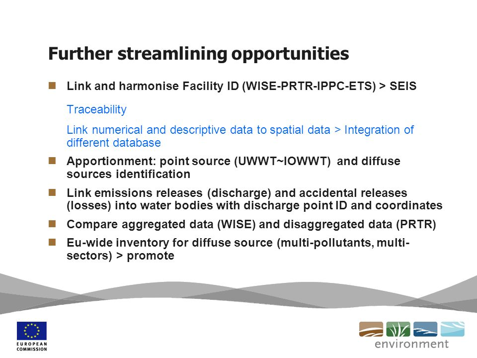 Further streamlining opportunities Link and harmonise Facility ID (WISE-PRTR-IPPC-ETS) > SEIS Traceability Link numerical and descriptive data to spatial data > Integration of different database Apportionment: point source (UWWT~IOWWT) and diffuse sources identification Link emissions releases (discharge) and accidental releases (losses) into water bodies with discharge point ID and coordinates Compare aggregated data (WISE) and disaggregated data (PRTR) Eu-wide inventory for diffuse source (multi-pollutants, multi- sectors) > promote