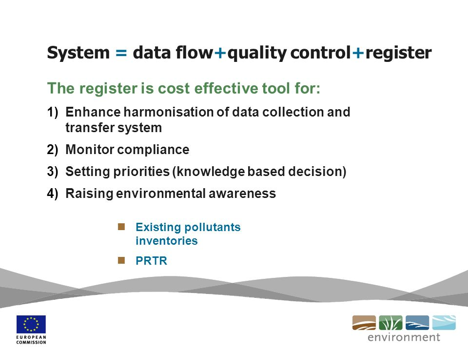 System = data flow+quality control+register The register is cost effective tool for: 1)Enhance harmonisation of data collection and transfer system 2)Monitor compliance 3)Setting priorities (knowledge based decision) 4)Raising environmental awareness Existing pollutants inventories PRTR
