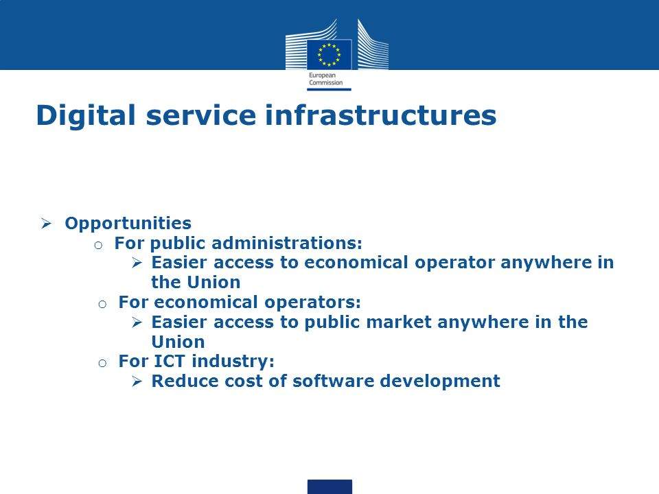 Digital service infrastructures Opportunities o For public administrations: Easier access to economical operator anywhere in the Union o For economica