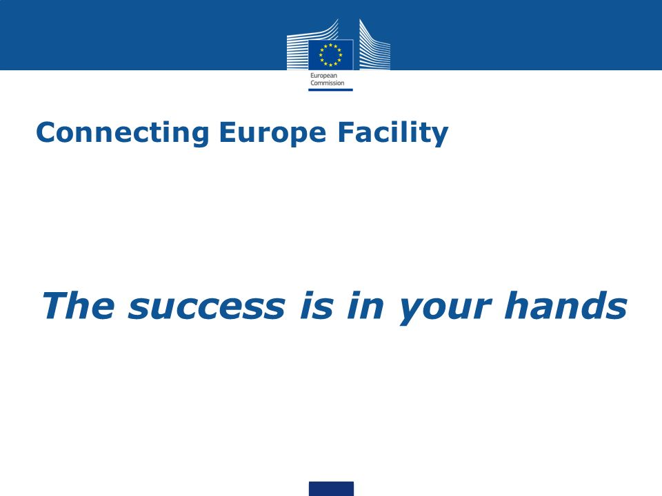 Connecting Europe Facility The success is in your hands