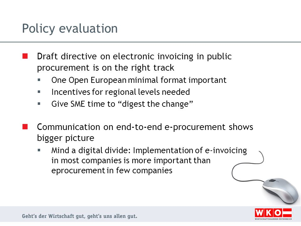 Policy evaluation Draft directive on electronic invoicing in public procurement is on the right track One Open European minimal format important Incentives for regional levels needed Give SME time to digest the change Communication on end-to-end e-procurement shows bigger picture Mind a digital divide: Implementation of e-invoicing in most companies is more important than eprocurement in few companies
