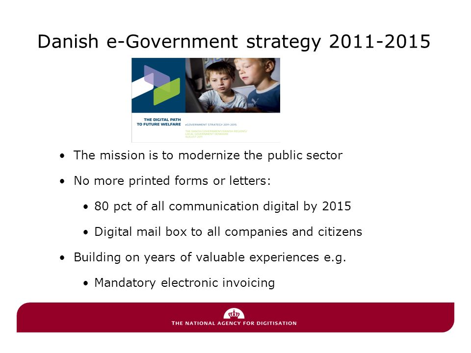 Danish e-Government strategy 2011-2015 The mission is to modernize the public sector No more printed forms or letters: 80 pct of all communication digital by 2015 Digital mail box to all companies and citizens Building on years of valuable experiences e.g.