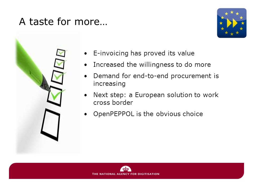 A taste for more… E-invoicing has proved its value Increased the willingness to do more Demand for end-to-end procurement is increasing Next step: a European solution to work cross border OpenPEPPOL is the obvious choice
