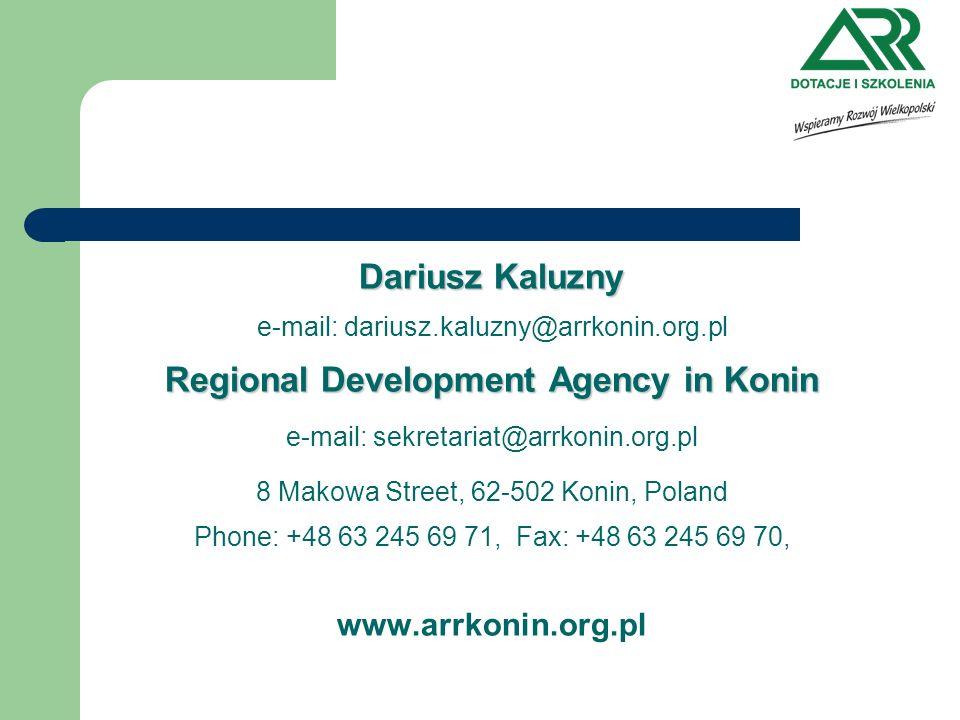 Dariusz Kaluzny e-mail: dariusz.kaluzny@arrkonin.org.pl Regional Development Agency in Konin e-mail: sekretariat@arrkonin.org.pl 8 Makowa Street, 62-502 Konin, Poland Phone: +48 63 245 69 71, Fax: +48 63 245 69 70, www.arrkonin.org.pl
