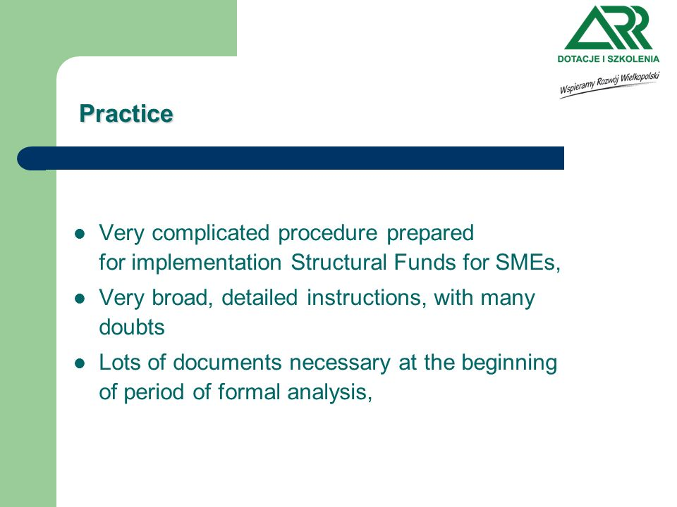 Practice Very complicated procedure prepared for implementation Structural Funds for SMEs, Very broad, detailed instructions, with many doubts Lots of documents necessary at the beginning of period of formal analysis,