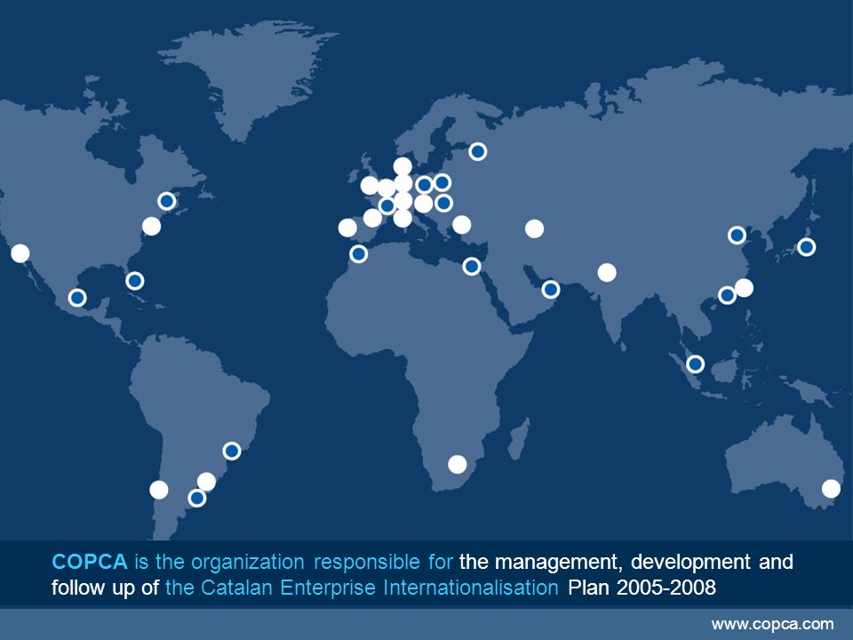 COPCA is the organization responsible for the management, development and follow up of the Catalan Enterprise Internationalisation Plan 2005-2008