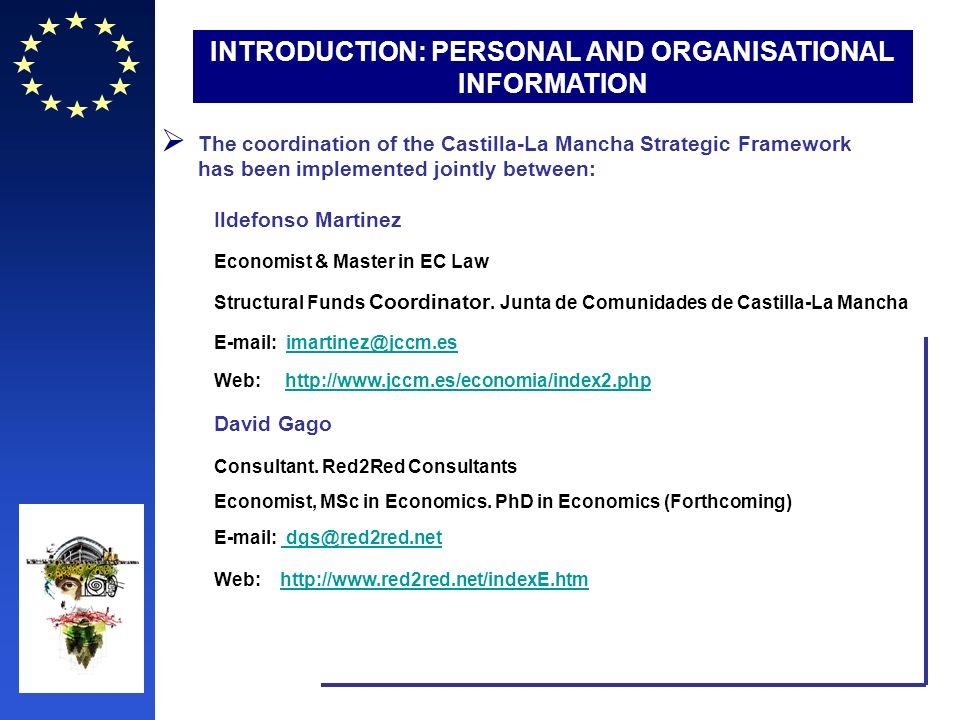 INTRODUCTION: PERSONAL AND ORGANISATIONAL INFORMATION The coordination of the Castilla-La Mancha Strategic Framework has been implemented jointly between: Ildefonso Martinez Economist & Master in EC Law Structural Funds Coordinator.