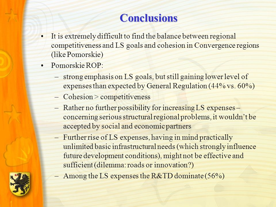 Conclusions It is extremely difficult to find the balance between regional competitiveness and LS goals and cohesion in Convergence regions (like Pomorskie) Pomorskie ROP: –strong emphasis on LS goals, but still gaining lower level of expenses than expected by General Regulation (44% vs.